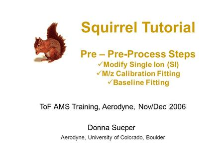 Squirrel Tutorial Pre – Pre-Process Steps Modify Single Ion (SI) M/z Calibration Fitting Baseline Fitting Donna Sueper ToF AMS Training, Aerodyne, Nov/Dec.
