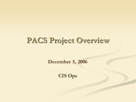 PACS Project Overview December 5, 2006 CIS Ops. What Is PACS? PACS stands for Picture Archiving and Communication System. This new system will allow users.