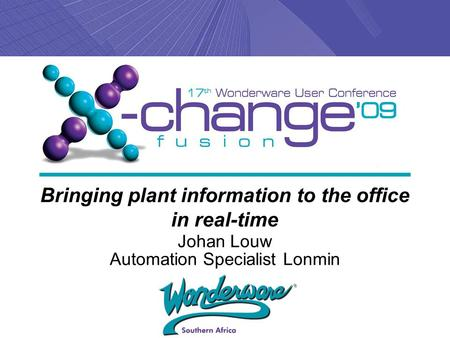 Bringing plant information to the office in real-time Johan Louw Automation Specialist Lonmin.