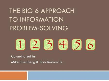 THE BIG 6 APPROACH TO INFORMATION PROBLEM-SOLVING Co-authored by Mike Eisenberg & Bob Berkowitz.