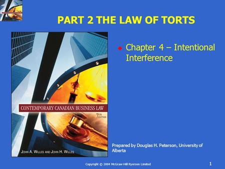 Copyright © 2004 McGraw-Hill Ryerson Limited 1 PART 2 THE LAW OF TORTS  Chapter 4 – Intentional Interference Prepared by Douglas H. Peterson, University.