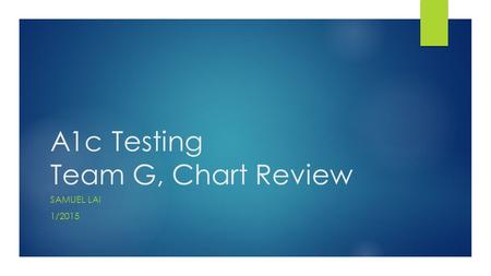 A1c Testing Team G, Chart Review SAMUEL LAI 1/2015.