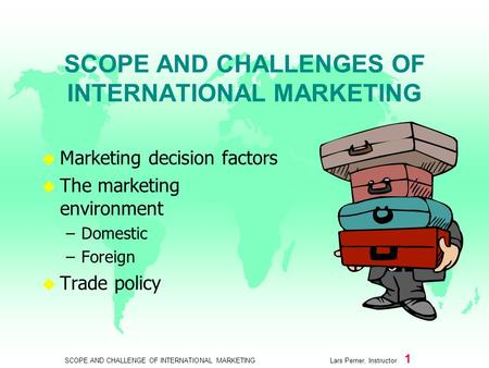 SCOPE AND CHALLENGE OF INTERNATIONAL MARKETING Lars Perner, Instructor 1 SCOPE AND CHALLENGES OF INTERNATIONAL MARKETING u Marketing decision factors u.