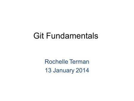 Git Fundamentals Rochelle Terman 13 January 2014.