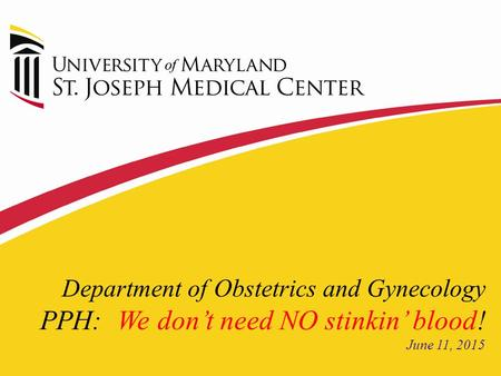 Department of Obstetrics and Gynecology PPH: We don't need NO stinkin' blood! June 11, 2015.