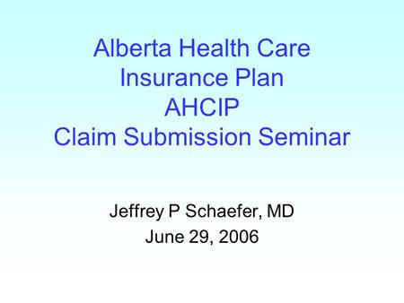 Alberta Health Care Insurance Plan AHCIP Claim Submission Seminar Jeffrey P Schaefer, MD June 29, 2006.