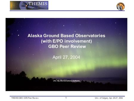 THEMIS/GBO CDR Peer Review 1 Univ. of Calgary, Apr. 26-27, 2004 Alaska Ground Based Observatories (with E/PO involvement) GBO Peer Review April 27, 2004.