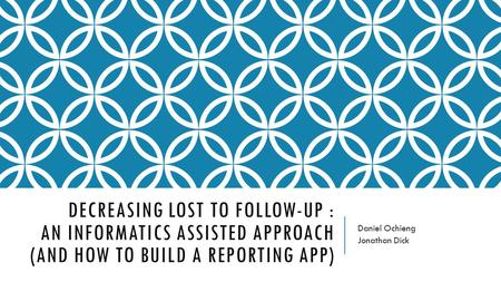 DECREASING LOST TO FOLLOW-UP : AN INFORMATICS ASSISTED APPROACH (AND HOW TO BUILD A REPORTING APP) Daniel Ochieng Jonathan Dick.