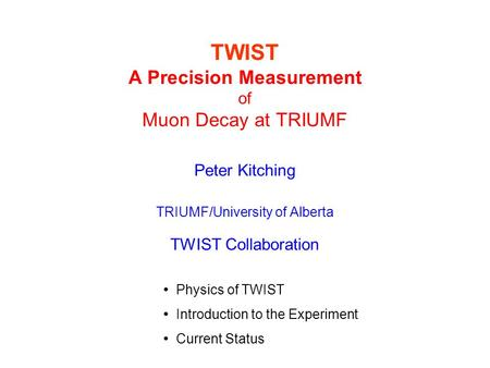 TWIST A Precision Measurement of Muon Decay at TRIUMF Peter Kitching TRIUMF/University of Alberta TWIST Collaboration Physics of TWIST Introduction to.