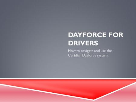 DAYFORCE FOR DRIVERS How to navigate and use the Ceridian Dayforce system.