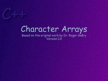 Character Arrays Based on the original work by Dr. Roger deBry Version 1.0.