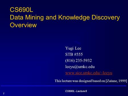 CS690L - Lecture 6 1 CS690L Data Mining and Knowledge Discovery Overview Yugi Lee STB #555 (816) 235-5932  This.