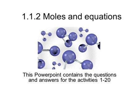 1.1.2 Moles and equations This Powerpoint contains the questions and answers for the activities 1-20.