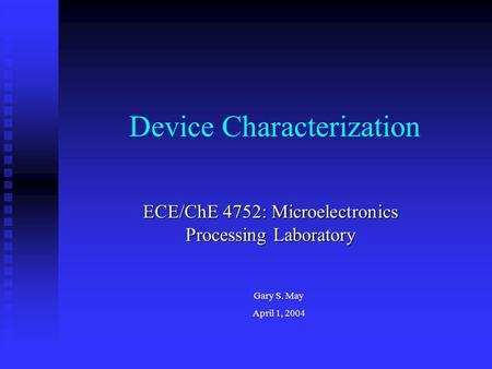 Device Characterization ECE/ChE 4752: Microelectronics Processing Laboratory Gary S. May April 1, 2004.
