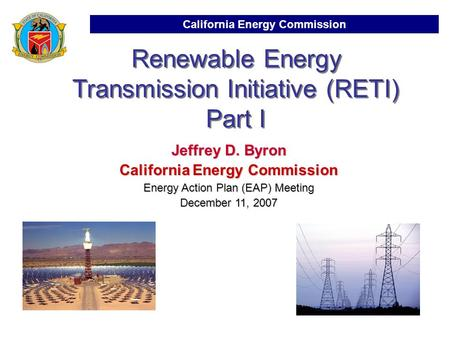 California Energy Commission Renewable Energy Transmission Initiative (RETI) Part I Jeffrey D. Byron California Energy Commission Energy Action Plan (EAP)