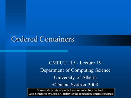 Ordered Containers CMPUT 115 - Lecture 19 Department of Computing Science University of Alberta ©Duane Szafron 2003 Some code in this lecture is based.