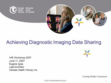 © 2007 Canada Health Infoway Inc. 1 IHE Workshop 2007 June 11, 2007 Eugene Igras Lead Architect Canada Health Infoway Inc. Achieving Diagnostic Imaging.