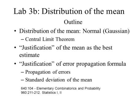 "Lab 3b: Distribution of the mean Outline Distribution of the mean: Normal (Gaussian) – Central Limit Theorem ""Justification"" of the mean as the best estimate."