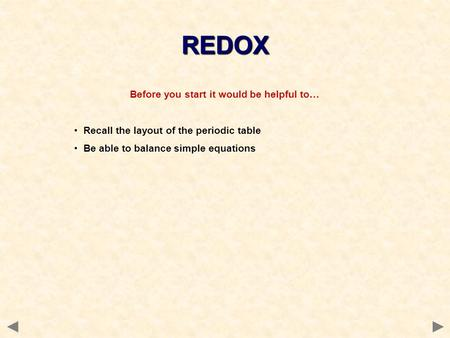 Before you start it would be helpful to… Recall the layout of the periodic table Be able to balance simple equations REDOX.