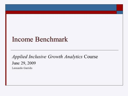 Income Benchmark Applied Inclusive Growth Analytics Course June 29, 2009 Leonardo Garrido.