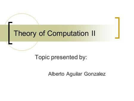 Theory of Computation II Topic presented by: Alberto Aguilar Gonzalez.