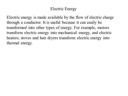 Electric Energy Electric energy is made available by the flow of electric charge through a conductor. It is useful because it can easily be transformed.