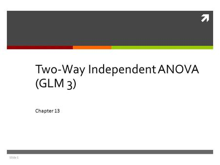  Slide 1 Two-Way Independent ANOVA (GLM 3) Chapter 13.