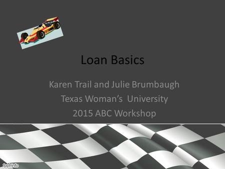 Loan Basics Karen Trail and Julie Brumbaugh Texas Woman's University 2015 ABC Workshop.