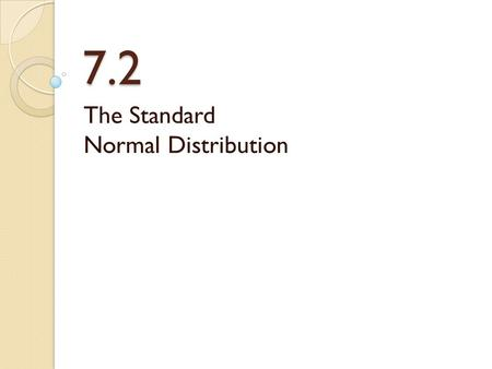 7.2 The Standard Normal Distribution. Standard Normal The standard normal curve is the one with mean μ = 0 and standard deviation σ = 1 We have related.