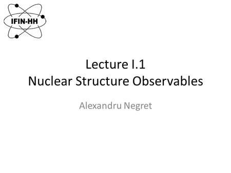 Lecture I.1 Nuclear Structure Observables Alexandru Negret.