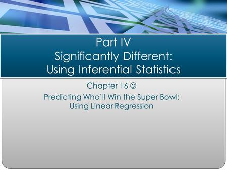 Chapter 16 Predicting Who'll Win the Super Bowl: Using Linear Regression Part IV Significantly Different: Using Inferential Statistics.