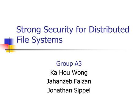 Strong Security for Distributed File Systems Group A3 Ka Hou Wong Jahanzeb Faizan Jonathan Sippel.