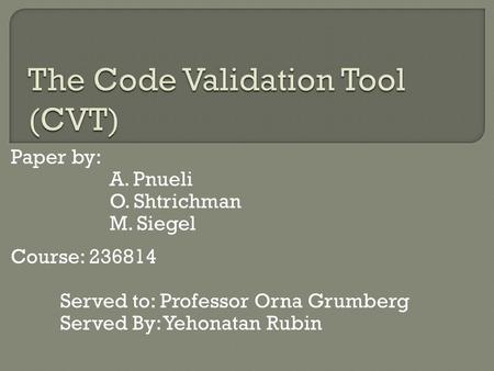 Paper by: A. Pnueli O. Shtrichman M. Siegel Course: 236814 Served to: Professor Orna Grumberg Served By: Yehonatan Rubin.