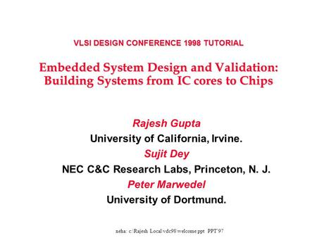 VLSI DESIGN CONFERENCE 1998 TUTORIAL Embedded System Design and Validation: Building Systems from IC cores to Chips Rajesh Gupta University of California,