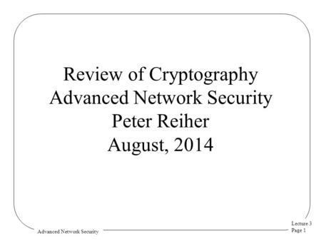 Lecture 3 Page 1 Advanced Network Security Review of Cryptography Advanced Network Security Peter Reiher August, 2014.