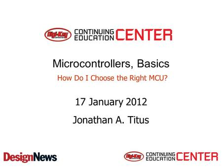 Microcontrollers, Basics How Do I Choose the Right MCU? 17 January 2012 Jonathan A. Titus.