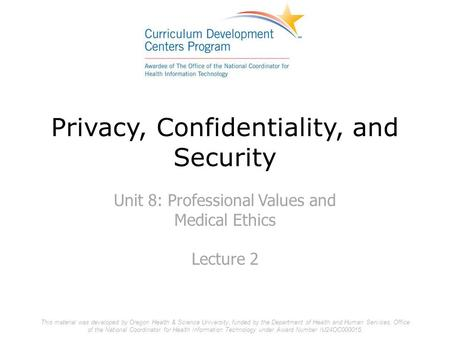 Privacy, Confidentiality, and Security Unit 8: Professional Values and Medical Ethics Lecture 2 This material was developed by Oregon Health & Science.