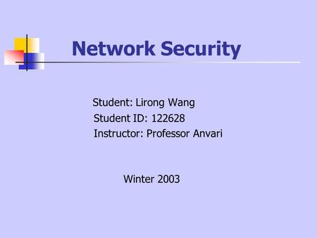 Network Security Student: Lirong Wang Student ID: 122628 Instructor: Professor Anvari Winter 2003.