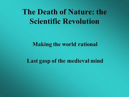 The Death of Nature: the Scientific Revolution Making the world rational Last gasp of the medieval mind.