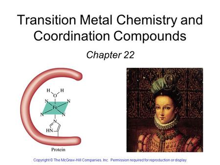 Transition Metal Chemistry and Coordination Compounds Chapter 22 Copyright © The McGraw-Hill Companies, Inc. Permission required for reproduction or display.