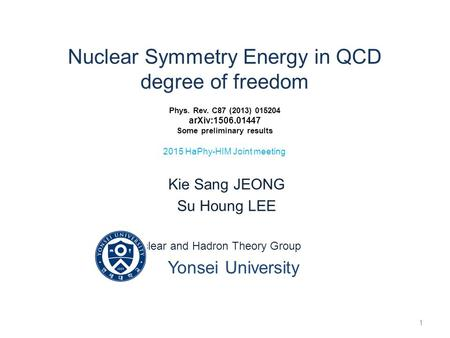 Nuclear Symmetry Energy in QCD degree of freedom Phys. Rev. C87 (2013) 015204 arXiv:1506.01447 Some preliminary results 2015 HaPhy-HIM Joint meeting Kie.