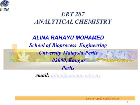 1 ERT 207 Analytical Chemistry ERT 207 ANALYTICAL CHEMISTRY ALINA RAHAYU MOHAMED School of Bioprocess Engineering University Malaysia Perlis 02600, Kangar.