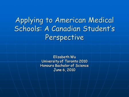 Applying to American Medical Schools: A Canadian Student's Perspective Elizabeth Wu University of Toronto 2010 Honours Bachelor of Science June 6, 2010.