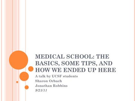 MEDICAL SCHOOL: THE BASICS, SOME TIPS, AND HOW WE ENDED UP HERE A talk by UCSF students Sharon Orbach Jonathan Robbins 9/21/11.