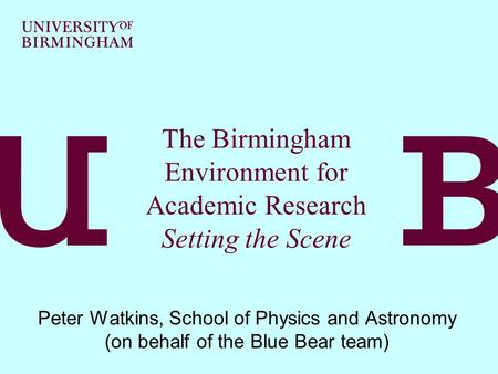 The Birmingham Environment for Academic Research Setting the Scene Peter Watkins, School of Physics and Astronomy (on behalf of the Blue Bear team)