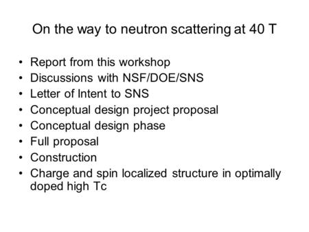On the way to neutron scattering at 40 T Report from this workshop Discussions with NSF/DOE/SNS Letter of Intent to SNS Conceptual design project proposal.