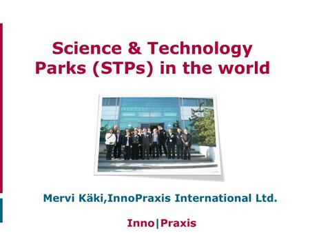 Science & Technology Parks (STPs) in the world Mervi Käki,InnoPraxis International Ltd.