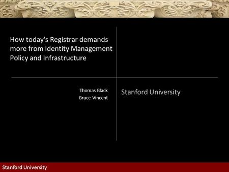 Stanford University How today's Registrar demands more from Identity Management Policy and Infrastructure Thomas Black Bruce Vincent.