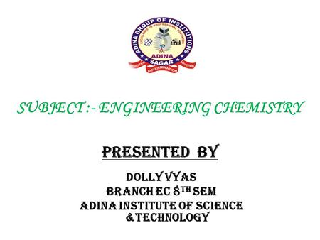 SUBJECT :- ENGINEERING CHEMISTRY PRESENTED BY Dolly vyas Branch EC 8 TH SEM Adina institute of science &technology.