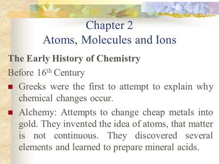 Chapter 2 Atoms, Molecules and Ions The Early History of Chemistry Before 16 th Century Greeks were the first to attempt to explain why chemical changes.